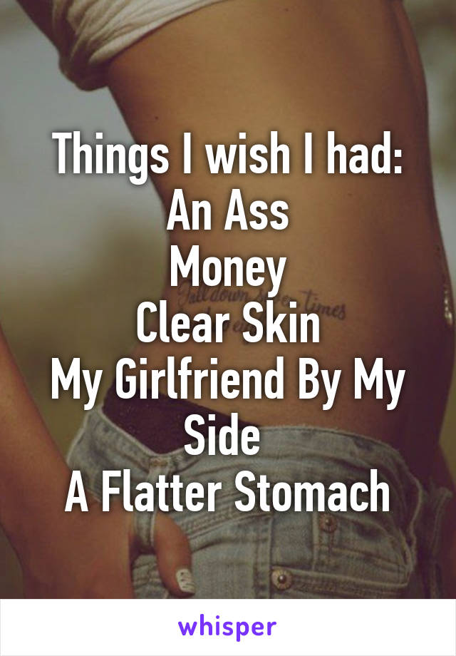 Things I wish I had: An Ass Money Clear Skin My Girlfriend By My Side  A Flatter Stomach
