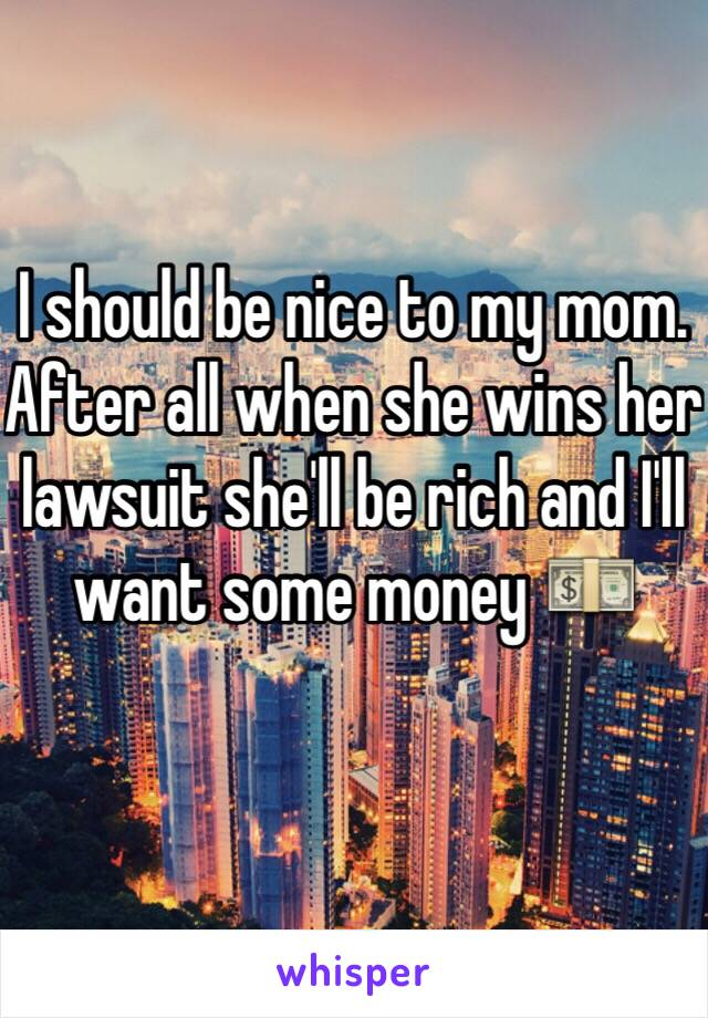 I should be nice to my mom. After all when she wins her lawsuit she'll be rich and I'll want some money 💵