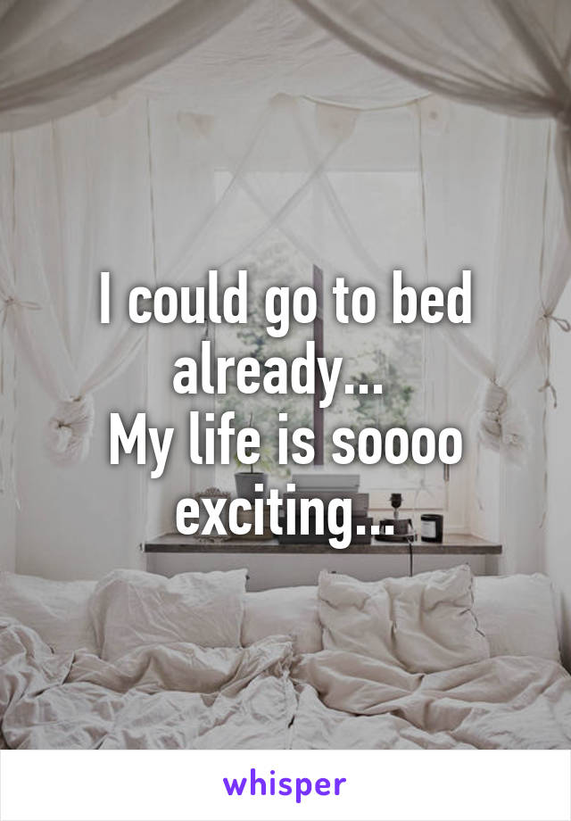 I could go to bed already...  My life is soooo exciting...