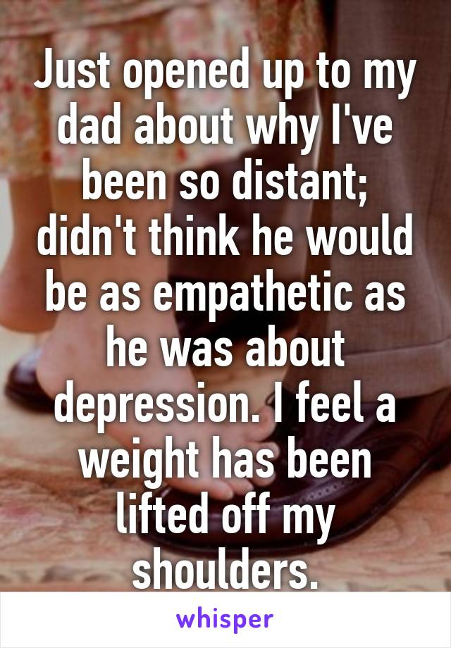 Just opened up to my dad about why I've been so distant; didn't think he would be as empathetic as he was about depression. I feel a weight has been lifted off my shoulders.