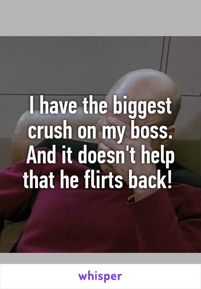 I have the biggest crush on my boss. And it doesn't help that he flirts back!