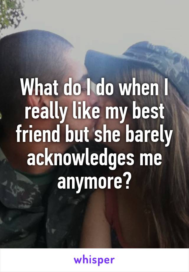 What do I do when I really like my best friend but she barely acknowledges me anymore?