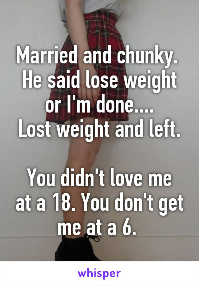 Married and chunky.  He said lose weight or I'm done.... Lost weight and left.  You didn't love me at a 18. You don't get me at a 6.