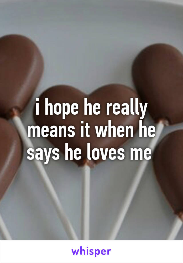 i hope he really means it when he says he loves me