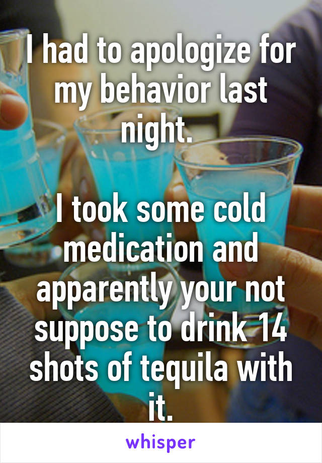 I had to apologize for my behavior last night.   I took some cold medication and apparently your not suppose to drink 14 shots of tequila with it.