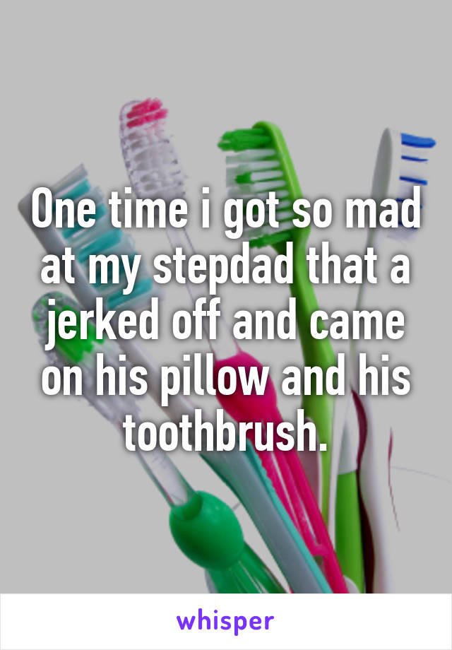 One time i got so mad at my stepdad that a jerked off and came on his pillow and his toothbrush.