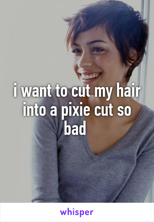i want to cut my hair into a pixie cut so bad