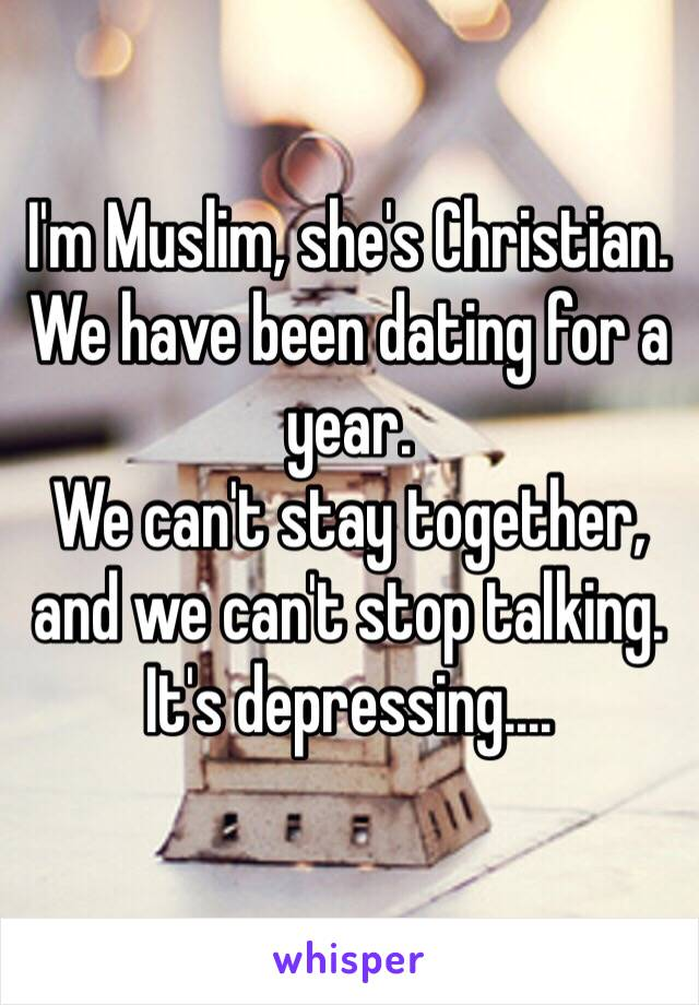 I'm Muslim, she's Christian. We have been dating for a year. We can't stay together, and we can't stop talking. It's depressing....