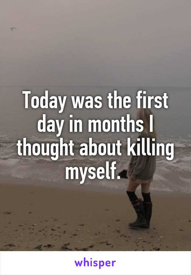 Today was the first day in months I thought about killing myself.