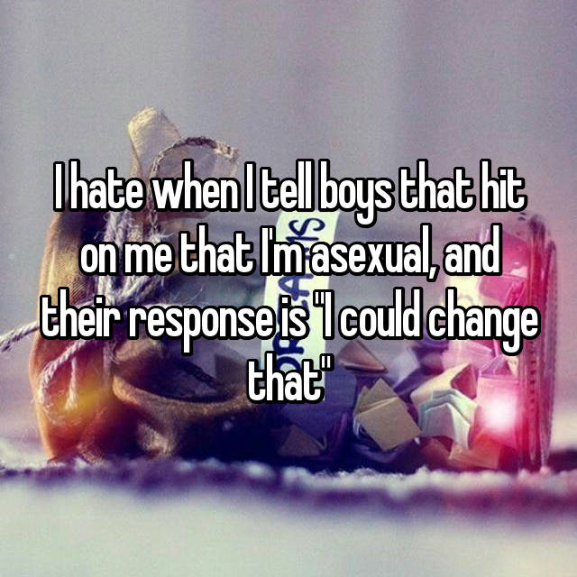 """I hate when I tell boys that hit on me that I'm asexual, and their response is """"I could change that"""""""