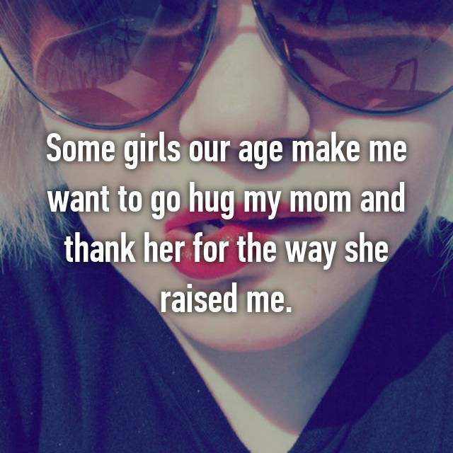 Some girls our age make me want to go hug my mom and thank her for the way she raised me.