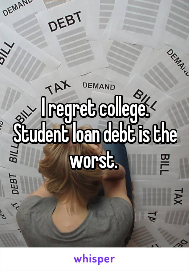I regret college. Student loan debt is the worst.