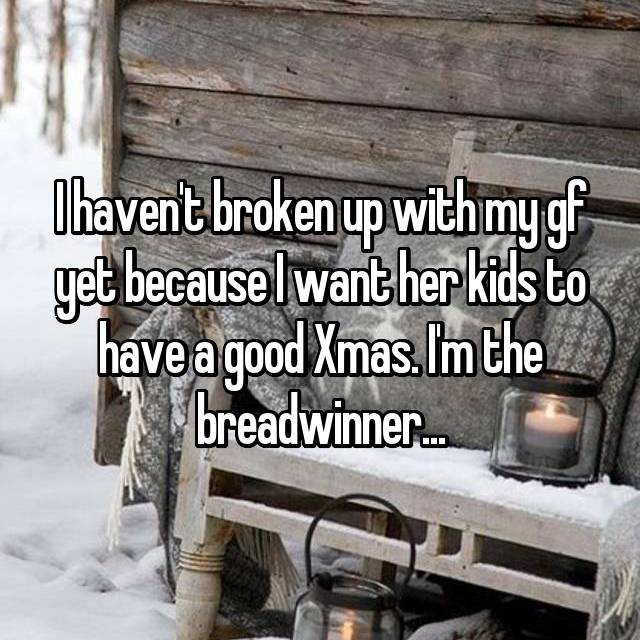 I haven't broken up with my gf yet because I want her kids to have a good Xmas. I'm the breadwinner...