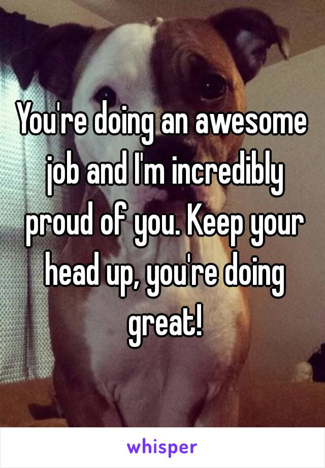 You're Doing An Awesome Job And I'm Incredibly Proud Of