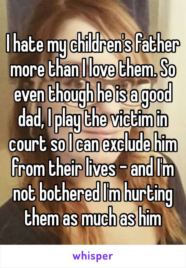 I hate my children's father more than I love them. So even though he is a good dad, I play the victim in court so I can exclude him from their lives - and I'm not bothered I'm hurting them as much as him