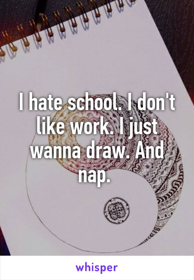 I hate school  I don't like work  I just wanna draw  And nap