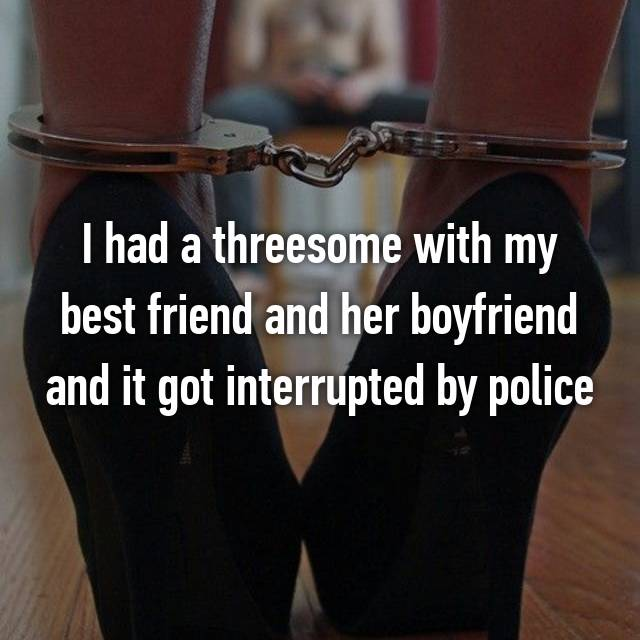 I had a threesome with my best friend and her boyfriend and it got interrupted by police