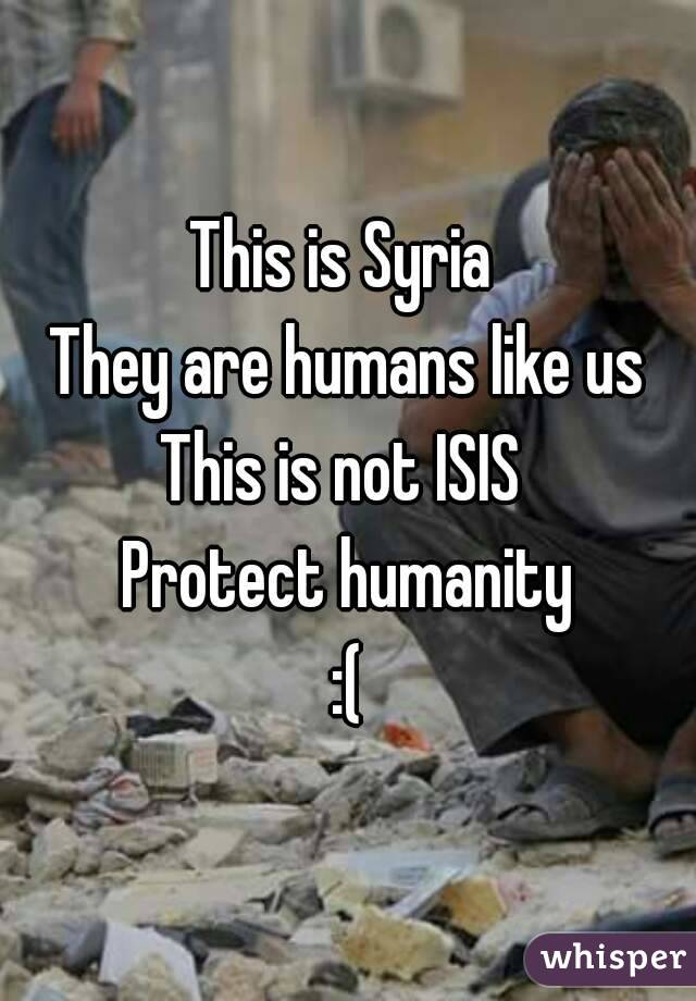This is Syria  They are humans like us This is not ISIS  Protect humanity :(