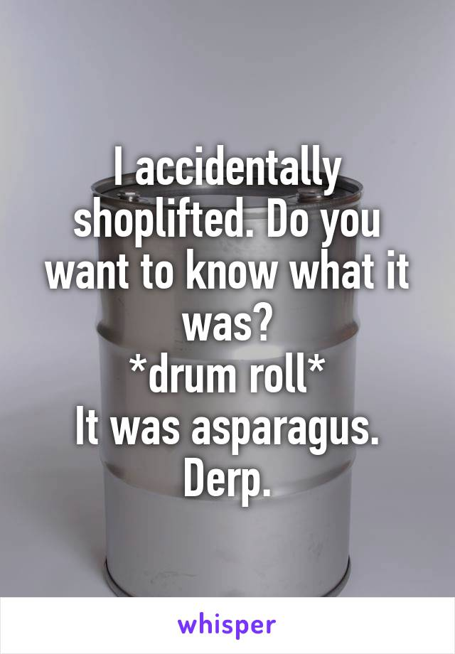 I accidentally shoplifted. Do you want to know what it was? *drum roll* It was asparagus. Derp.