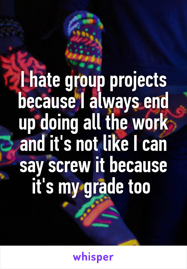 I hate group projects because I always end up doing all the work and it's not like I can say screw it because it's my grade too