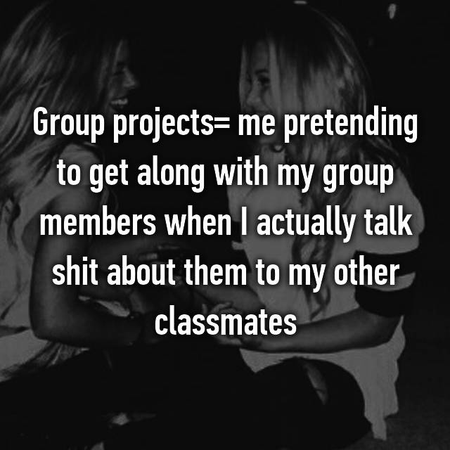 Group projects= me pretending to get along with my group members when I actually talk shit about them to my other classmates