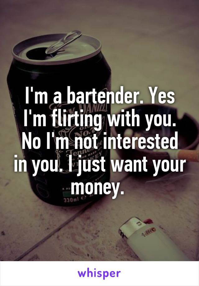 I'm a bartender. Yes I'm flirting with you. No I'm not interested in you. I just want your money.