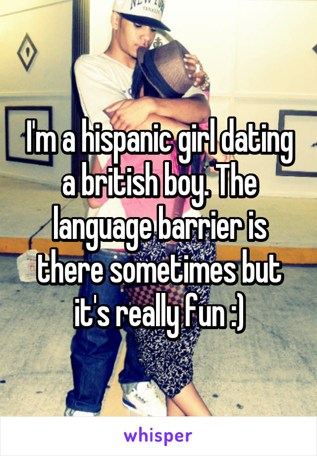 I'm a hispanic girl dating a british boy. The language barrier is there sometimes but it's really fun :)