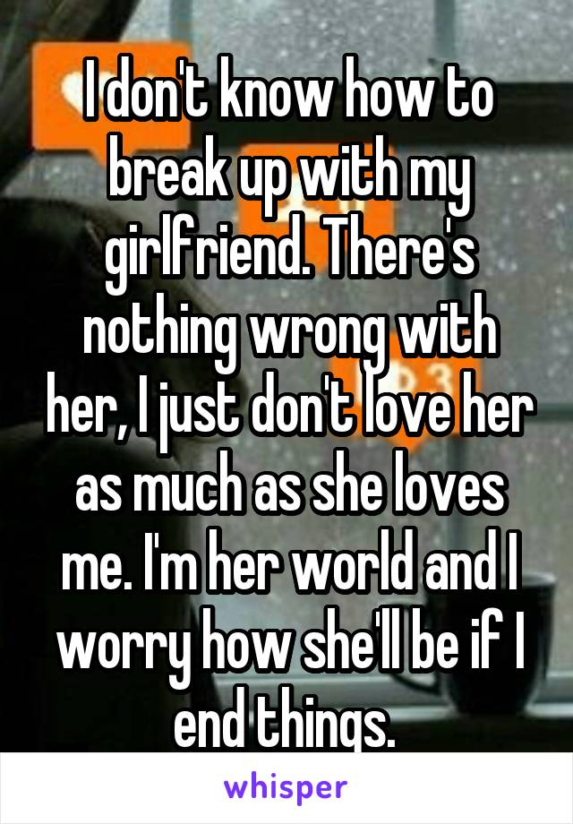 I don't know how to break up with my girlfriend. There's nothing wrong with her, I just don't love her as much as she loves me. I'm her world and I worry how she'll be if I end things.