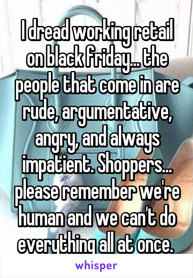 I dread working retail on black friday... the people that come in are rude, argumentative, angry, and always impatient. Shoppers... please remember we're human and we can't do everything all at once.