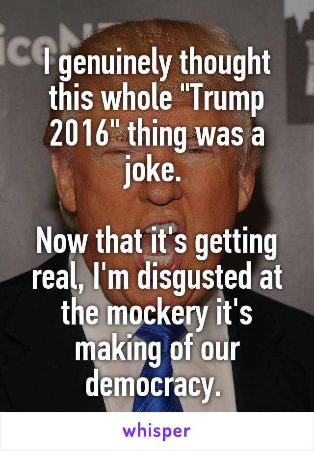 """I genuinely thought this whole """"Trump 2016"""" thing was a joke.   Now that it's getting real, I'm disgusted at the mockery it's making of our democracy."""