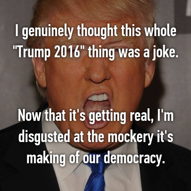 "I genuinely thought this whole ""Trump 2016"" thing was a joke.   Now that it's getting real, I'm disgusted at the mockery it's making of our democracy."