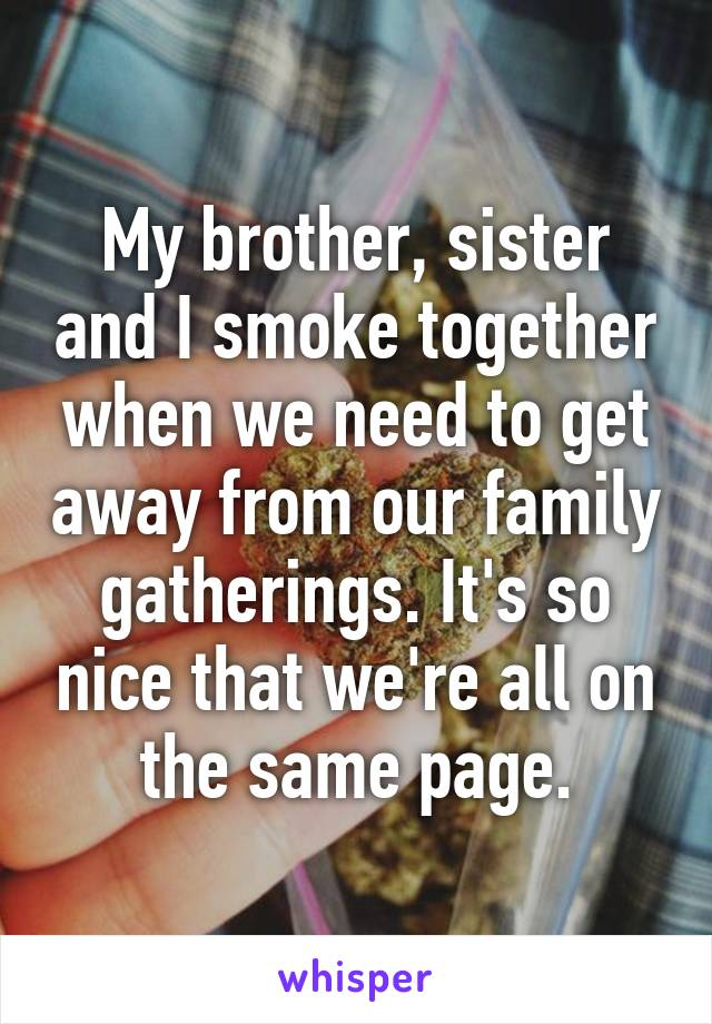 My brother, sister and I smoke together when we need to get away from our family gatherings. It's so nice that we're all on the same page.