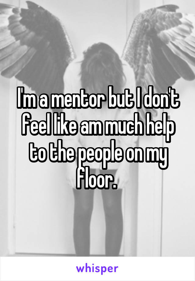 I'm a mentor but I don't feel like am much help to the people on my floor.