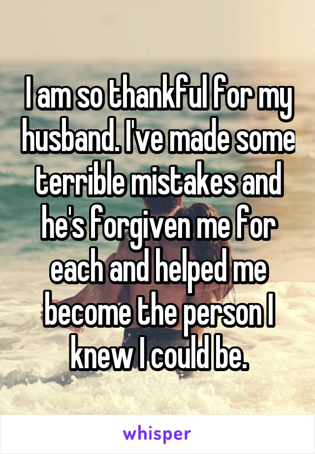 I am so thankful for my husband. I've made some terrible mistakes and he's forgiven me for each and helped me become the person I knew I could be.