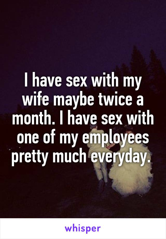 I have sex with my wife maybe twice a month. I have sex with one of my employees pretty much everyday.