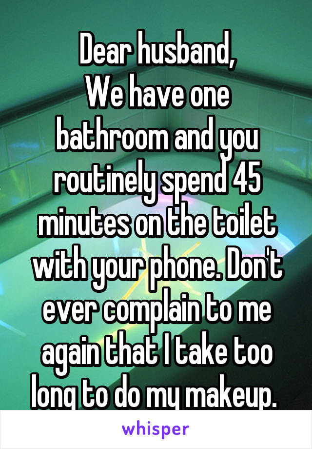 Dear husband, We have one bathroom and you routinely spend 45 minutes on the toilet with your phone. Don't ever complain to me again that I take too long to do my makeup.