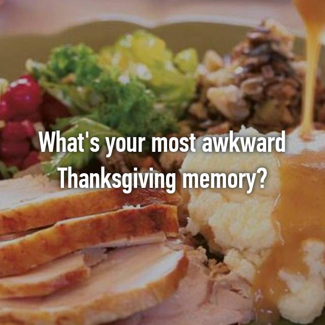 What's your most awkward Thanksgiving memory?