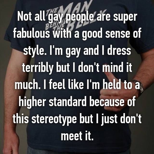 Not all gay people are super fabulous with a good sense of style. I'm gay and I dress terribly but I don't mind it much. I feel like I'm held to a higher standard because of this stereotype but I just don't meet it.