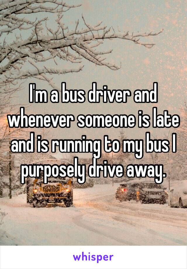 I'm a bus driver and whenever someone is late and is running to my bus I purposely drive away.