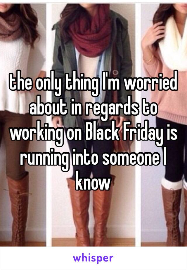 the only thing I'm worried about in regards to working on Black Friday is running into someone I know