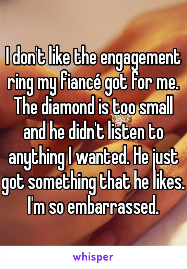 I don't like the engagement ring my fiancé got for me. The diamond is too small and he didn't listen to anything I wanted. He just got something that he likes. I'm so embarrassed.