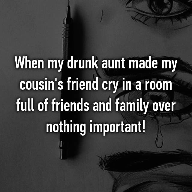 When my drunk aunt made my cousin's friend cry in a room full of friends and family over nothing important!