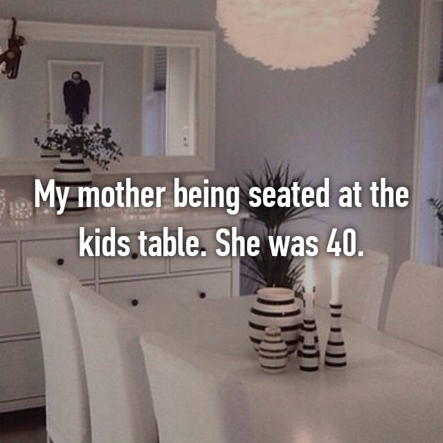 My mother being seated at the kids table. She was 40.