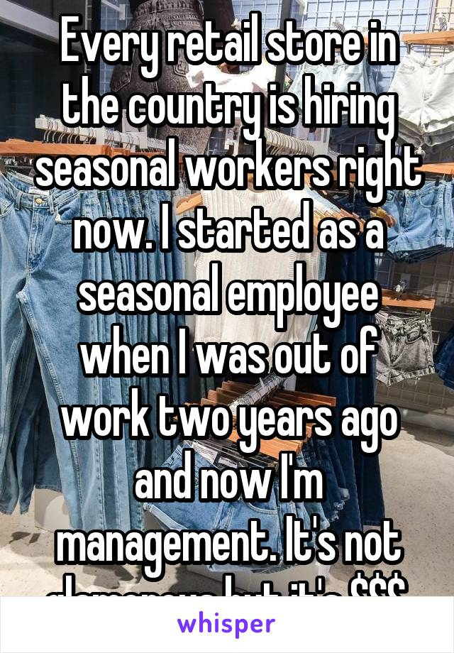 Every retail store in the country is hiring seasonal workers right now. I started as a seasonal employee when I was out of work two years ago and now I'm management. It's not glamorous but it's $$$.