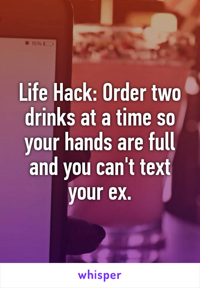 Life Hack: Order two drinks at a time so your hands are full and you can't text your ex.
