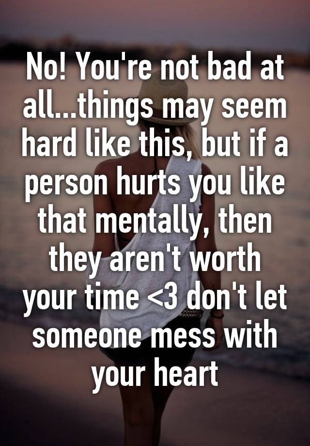 Youre Not Bad At Allthings May Seem Hard Like This But If A Person Hurts You That Mentally Then They Arent Worth Your Time 3 Dont Let Someone
