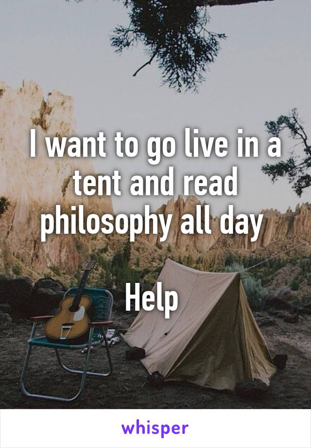 & I want to go live in a tent and read philosophy all day Help