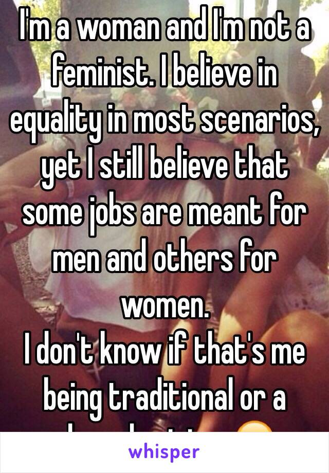 I'm a woman and I'm not a feminist. I believe in equality in most scenarios, yet I still believe that some jobs are meant for men and others for women.  I don't know if that's me being traditional or a shared opinion. 😂