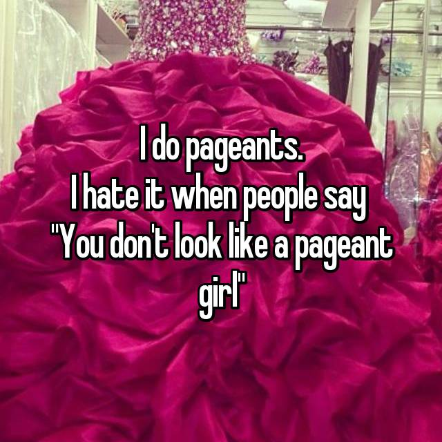 "I do pageants. I hate it when people say  ""You don't look like a pageant girl"""