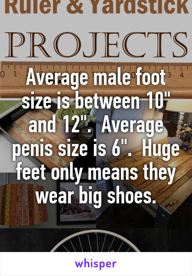 """Average male foot size is between 10"""" and 12"""". Average penis size is 6"""".  Huge feet ..."""
